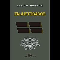 Injustiçados: Execuções de militantes nos tribunais revolucionários durante a ditadura (Portuguese Edition)