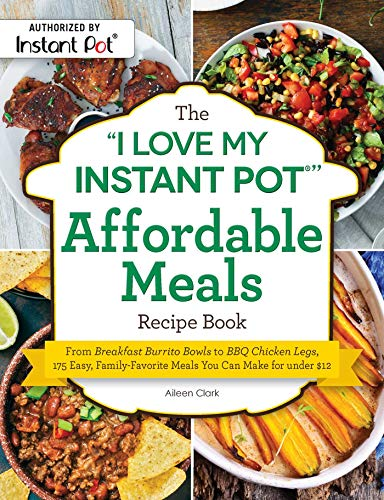 "The ""I Love My Instant Pot®"" Affordable Meals Recipe Book: From Breakfast Burrito Bowls to BBQ Chicken Legs, 175 Easy, Family-Favorite Meals You Can Make for under $12 (""I Love My"" Series) by Aileen Clark"