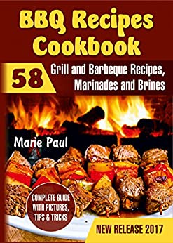 BBQ Recipes Cookbook: 58 Grill and Barbeque Recipes, Marinades and Brines (grilled chicken recipes, smoking meat, franklin bbq, texas bbq, argentine grill, indoor grilling) by [Paul, Marie]