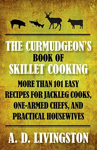The Curmudgeon's Book of Skillet Cooking: More Than 101 Easy Recipes for Jackleg Cooks, One-Armed Chefs, and Practical Housewives by A. D. Livingston