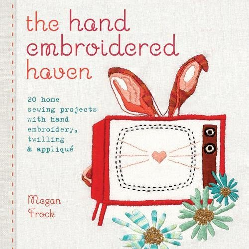 The Hand Embroidered Haven: 20 Home Sewing Projects with Hand Embroidery, Twilling and Applique