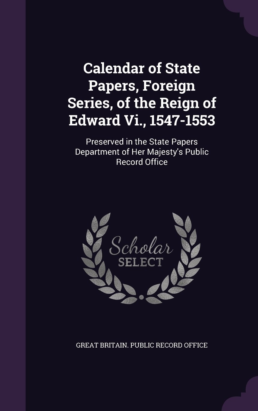 Calendar of State Papers, Foreign Series, of the Reign of Edward VI., 1547-1553: Preserved in the State Papers Department of Her Majesty's Public Record Office PDF