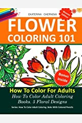Flower Coloring 101: How To Color For Adults. 5 Floral Designs.: How To Color Adult Coloring Books With Colored Pencils (Volume 2) Paperback