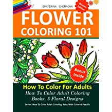 Flower Coloring 101: How To Color For Adults. 5 Floral Designs.: How To Color Adult Coloring Books With Colored Pencils (Volume 2)