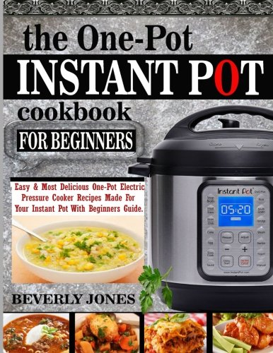 The One Pot Instant Pot Cookbook For Beginners: Easy & Most Delicious One Pot Electric Pressure Cooker Recipes Made For Your Instant Pot with Beginners Guide. by CreateSpace Independent Publishing Platform