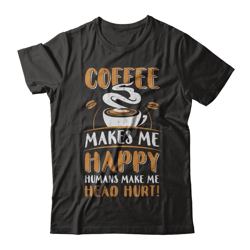 Coffee Makes Me Happy Humans Make My Head Hurt Shirt Short Sleeve Tee