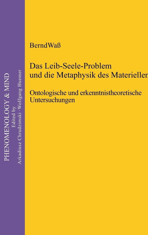 Das Leib-Seele-Problem und die Metaphysik des Materiellen: Ontologische und erkenntnistheoretische Untersuchungen (Phenomenology & Mind, Band 15)