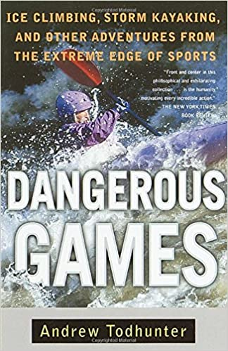 Dangerous Games: Ice Climbing, Storm Kayaking, and Other Adventures from the Extreme Edge of Sports