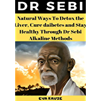 DR SEBI:  Natural Ways To Detox the Liver, Cure Diabetes and Stay Healthy Through Dr Sebi Alkaline Methods
