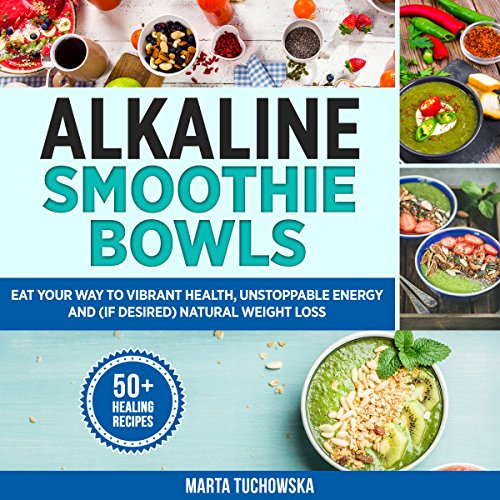 Alkaline Smoothie Bowls: Eat Your Way to Vibrant Health, Unstoppable Energy and (If Desired) Natural Weight Loss, Book 8 by Marta Tuchowska