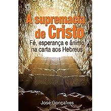 A Supremacia de Cristo: Fé, Esperança e Ânimo na Carta aos Hebreus