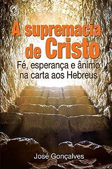 A Supremacia de Cristo: Fé, Esperança e Ânimo na Carta aos Hebreus por [Gonçalves, José]