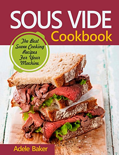 Sous Vide Cookbook: The Best Suvee Cooking Recipes For Your Machine. (Sous Vide Steak, Sous Vide Cooking, Souve Cooking) by Adele Baker