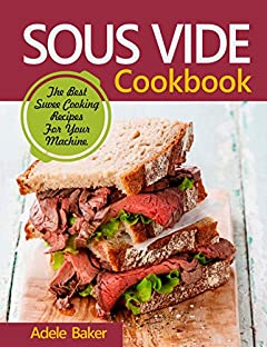 Sous Vide Cookbook: The Best Suvee Cooking Recipes For Your Machine. (Sous Vide Steak, Sous Vide Cooking, Souve Cooking)