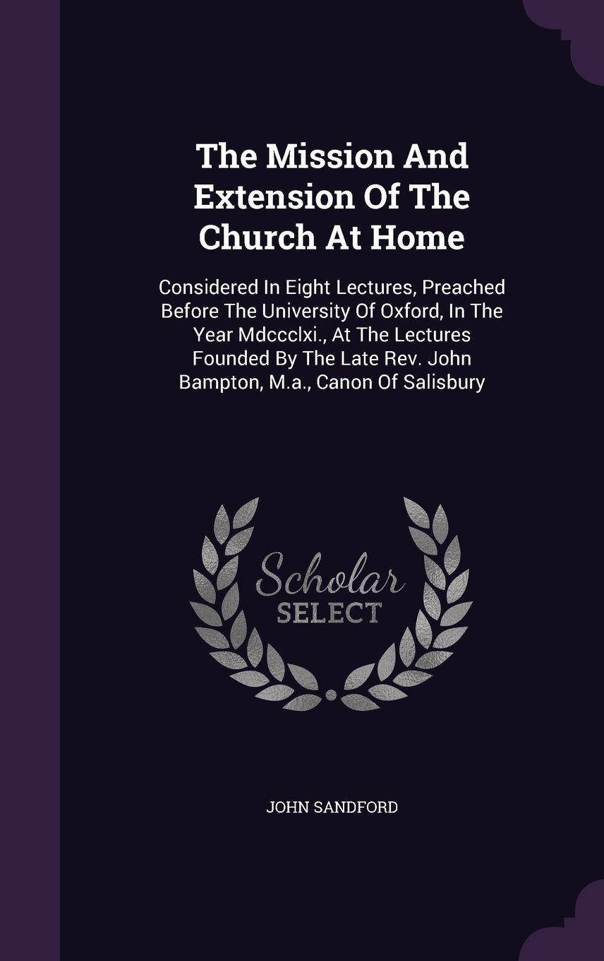Download The Mission And Extension Of The Church At Home: Considered In Eight Lectures, Preached Before The University Of Oxford, In The Year Mdccclxi., At The ... Rev. John Bampton, M.a., Canon Of Salisbury ebook
