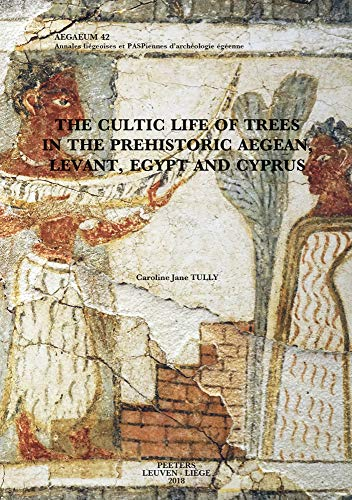 The Cultic Life of Trees in the Prehistoric Aegean, Levant, Egypt and Cyprus (Aegaeum)