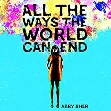 All the Ways the World Can End Audiobook by Abby Sher Narrated by Abby Sher