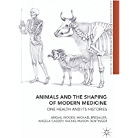 Animals and the Shaping of Modern Medicine: One Health and its Histories (Medicine and Biomedical Sciences in Modern History) (English Edition)