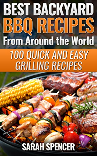 Best Backyard BBQ Recipes from Around the World 100 Quick and Easy Grilling Recipes: Favorite BBQ recipes from North America, South America, Caribbeans, Asia, Europe, Africa and Oceania by [Spencer, Sarah]