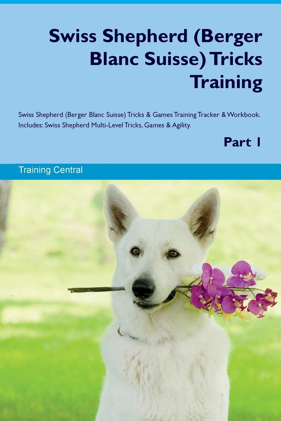 Swiss Shepherd (Berger Blanc Suisse) Tricks Training Swiss Shepherd (Berger Blanc Suisse) Tricks & Games Training Tracker & Workbook.  Includes: Swiss ... Multi-Level Tricks, Games & Agility. Part 1 ebook