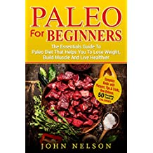 Paleo For Beginners: The Essentials Guide To Paleo Diet That Helps You To Lose Weight, Build Muscle And Live Healthier: Complete Guide with Pictures, New Release, 50 recipes, Table of calories