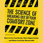The Science of Breaking Out of Your Comfort Zone: How to Live Fearlessly, Seize Opportunity, and Make Each Day Memorable | Peter Hollins