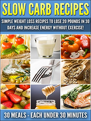 Slow Carb Recipes: Simple Weight Loss Recipes To Lose 20 Pounds in 30 Days and Increase Energy Without Exercise!: Weight Loss Recipes (Slow Carb Weight Loss Book 1) by Ashir Nelson