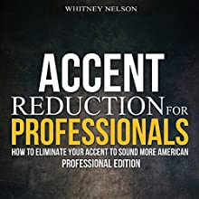 Accent Reduction for Professionals: How to Eliminate Your Accent to Sound More American Audiobook by Whitney Nelson Narrated by Eva R. Marienchild