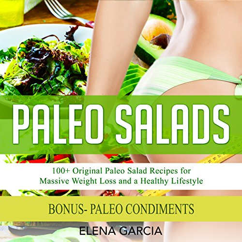Paleo Salads: 100+ Original Paleo Salad Recipes for Massive Weight Loss and a Healthy Lifestyle by Elena Garcia