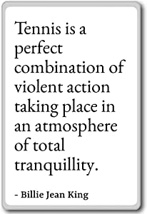 Tennis is a perfect combination of violent... - Billie Jean King - quotes fridge magnet, White