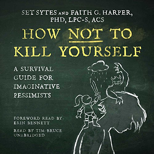 How Not To Kill Yourself: A Survival Guide for Imaginative Pessimists: The Good Life Series