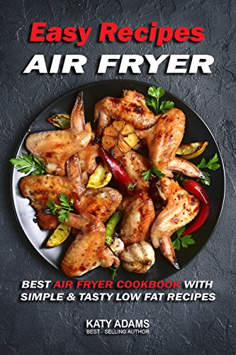 Easy Air Fryer Recipes: Best Air Fryer Cookbook with Simple & Tasty Low Fat Recipes by Katy Adams