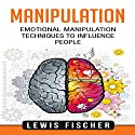 Manipulation: Emotional Manipulation Techniques to Influence People Audiobook by Lewis Fischer Narrated by Peter Lerman