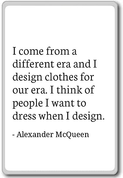 I come from a different era and I design ... - Alexander McQueen - quotes  fridge magnet, White