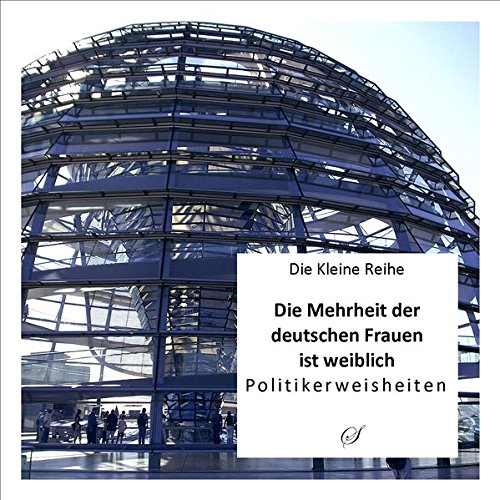 Die Kleine Reihe Bd. 11: Die Mehrheit der deutschen Frauen ist weiblich: Politikerweisheiten