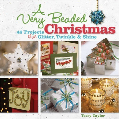 Projects That Glitter - A Very Beaded Christmas: 46 Projects that Glitter, Twinkle & Shine by Terry Taylor (September 01,2009)