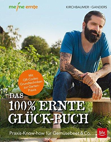 Das 100% Ernte-Glück-Buch: Praxis-Know-how für Gemüsebeet & Co. - Mit Videolinks im Buch