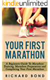Your First Marathon: A Beginners Guide To Marathon Training, Marathon Preparation and Completing Your First Marathon (Marathon Training, Running Book 1)