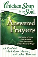 Chicken Soup for the Soul: Answered Prayers: 101 Stories of Hope, Miracles, Faith, Divine Intervention, and the Power of Prayer Kindle Edition