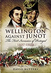 Wellington Against Junot: The First Invasion of Portugal 1807-1808
