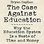 The Case Against Education: Why the Education System Is a Waste of Time and Money | Bryan Caplan