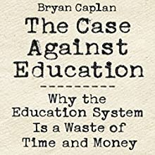 The Case Against Education: Why the Education System Is a Waste of Time and Money Audiobook by Bryan Caplan Narrated by Allan Robertson