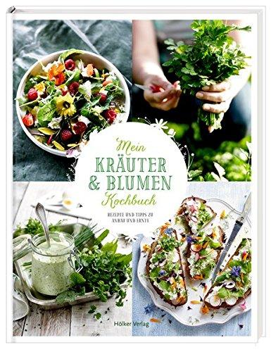 Mein Kräuter- und Blumenkochbuch: Rezepte und Tipps zu Anbau und Ernte