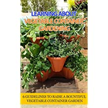 Learning About Vegetable Container Gardening: 6 Guidelines to Raise a Bountiful Vegetable Container Garden