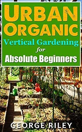 Urban Organic Vertical Gardening For Absolute Beginners Urban Organic Container Gardening For