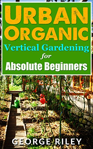 Urban Organic Vertical Gardening for Absolute Beginners (Urban Organic Container Gardening for Absolute Beginners Book 2) by [Riley, George]