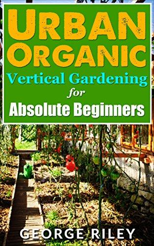 (Urban Organic Vertical Gardening for Absolute Beginners (Urban Organic Container Gardening for Absolute Beginners Book)