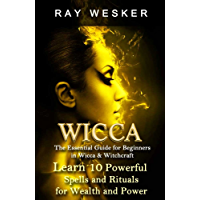 Wicca: The Essential Guide for Beginners in Wicca & Witchcraft: Learn 10 Powerful Spells and Rituals for Wealth and Power (Wicca & Witchcraft: Beliefs, ... Spells and Rituals Book 4) (English Edition)