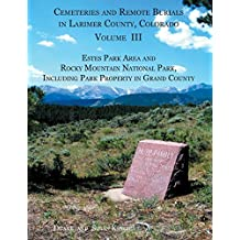 Cemeteries and Remote Burials in Larimer County, Colorado, Volume III: Estes Park Area and Rocky Mountain National Park, Including Park Property in Grand County