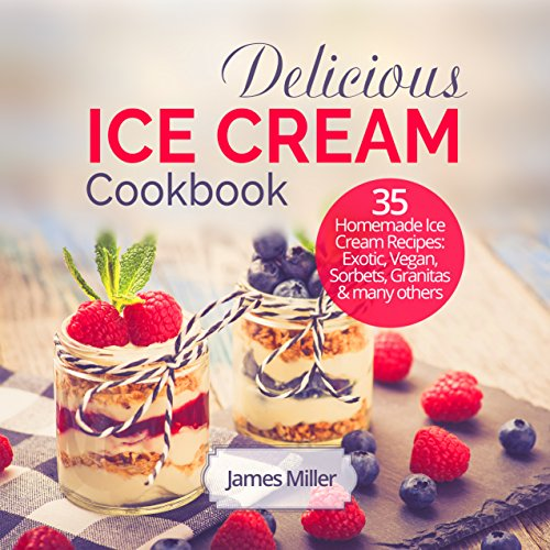 Delicious Ice Cream Cookbook: 35 Homemade Ice Cream Recipes: Exotic, Vegan, Sorbets, Granitas and many others by James Miller